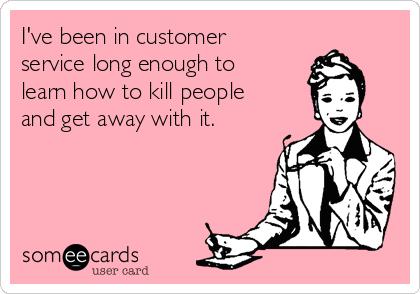 I've been in customer service long enough to learn how to kill people and get away with it.