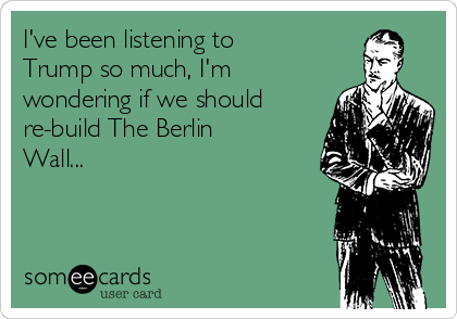 I've been listening to Trump so much, I'm wondering if we should re-build The Berlin Wall...