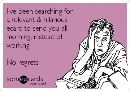 I've been searching for a relevant & hilarious ecard to send you all morning, instead of working.  No regrets.