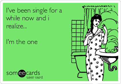 I've been single for a while now and i realize...  I'm the one