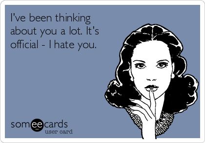 I've been thinking about you a lot. It's official - I hate you.
