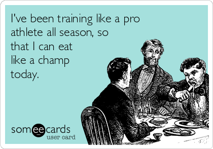 I've been training like a pro athlete all season, so that I can eat like a champ today.