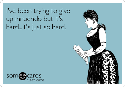 I've been trying to give up innuendo but it's hard...it's just so hard.