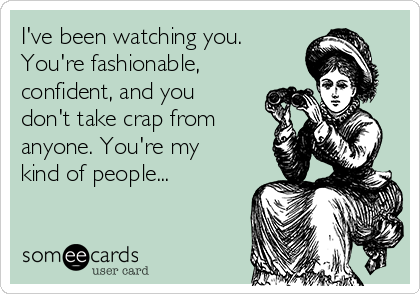 I've been watching you. You're fashionable, confident, and you don't take crap from anyone. You're my kind of people...