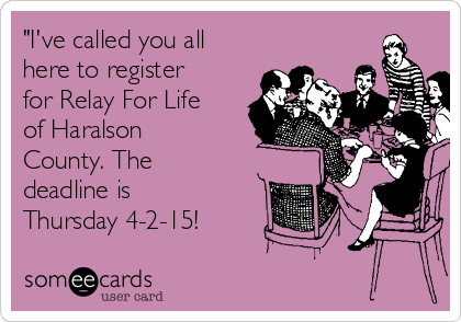 """I've called you all here to register for Relay For Life of Haralson County. The deadline is Thursday 4-2-15!"