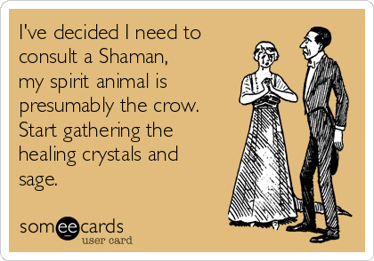 I've decided I need to consult a Shaman, my spirit animal is presumably the crow.  Start gathering the healing crystals and sage.