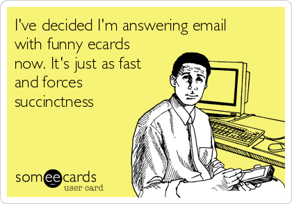 I've decided I'm answering email with funny ecards now. It's just as fast and forces succinctness