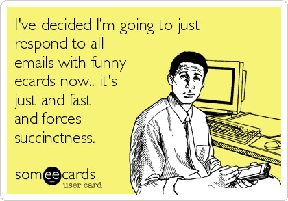 I've decided I'm going to just respond to all emails with funny ecards now.. it's just and fast and forces succinctness.