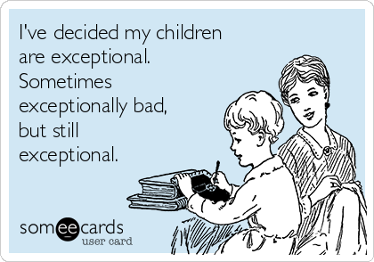 I've decided my children are exceptional. Sometimes exceptionally bad, but still exceptional.