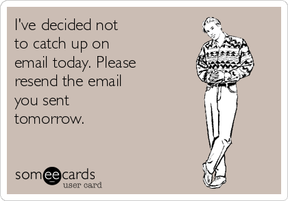 I've decided not to catch up on email today. Please resend the email you sent tomorrow.