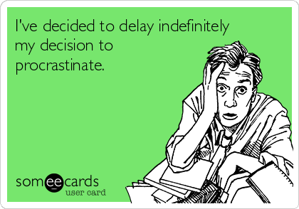 I've decided to delay indefinitely my decision to procrastinate.