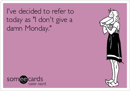 """I've decided to refer to today as """"I don't give a damn Monday."""""""