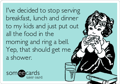 I've decided to stop serving breakfast, lunch and dinner to my kids and just put out all the food in the morning and ring a bell. Yep, that should get me a shower.
