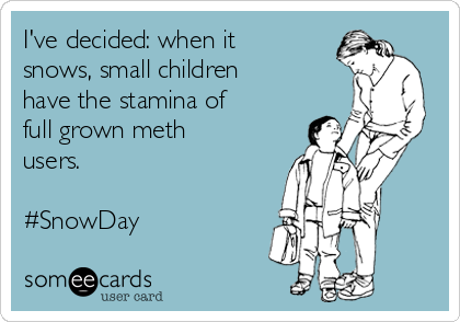 I've decided: when it snows, small children have the stamina of full grown meth users.   #SnowDay