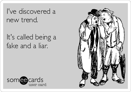 I've discovered a new trend.   It's called being a fake and a liar.
