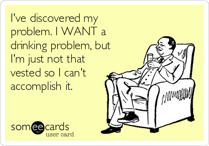 I've discovered my problem. I WANT a drinking problem, but I'm just not that vested so I can't accomplish it.