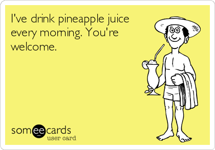I've drink pineapple juice every morning. You're welcome.