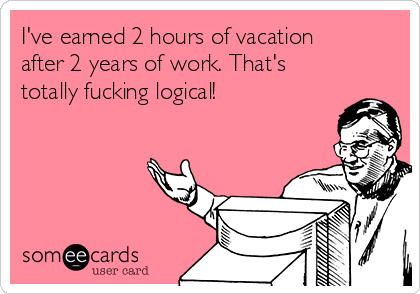 I've earned 2 hours of vacation after 2 years of work. That's totally fucking logical!