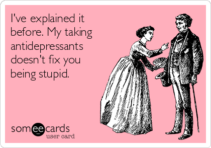 I've explained it before. My taking antidepressants doesn't fix you being stupid.