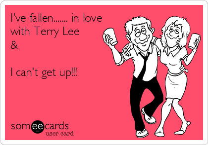 I've fallen....... in love with Terry Lee &   I can't get up!!!