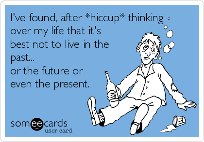 I've found, after *hiccup* thinking over my life that it's best not to live in the past... or the future or even the present.