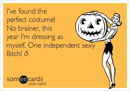 I've found the perfect costume! No brainer, this year I'm dressing as myself. One independent sexy Bitch!