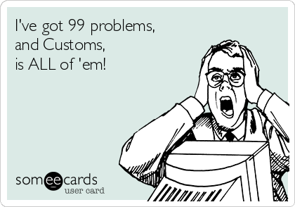 I've got 99 problems, and Customs, is ALL of 'em!