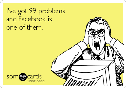 I've got 99 problems and Facebook is one of them.