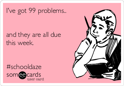 I've got 99 problems..   and they are all due this week.    #schooldaze