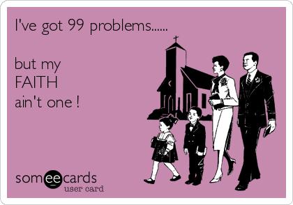 I've got 99 problems......  but my  FAITH  ain't one !