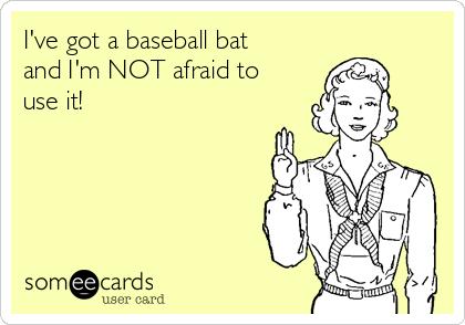 I've got a baseball bat and I'm NOT afraid to use it!
