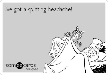 Ive got a splitting headache!