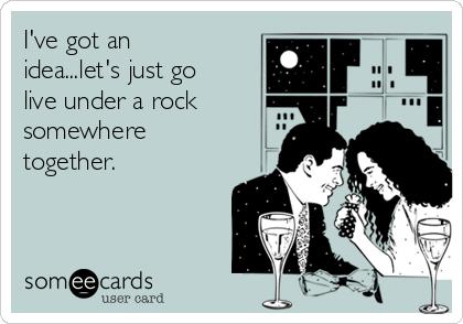 I've got an idea...let's just go live under a rock somewhere together.
