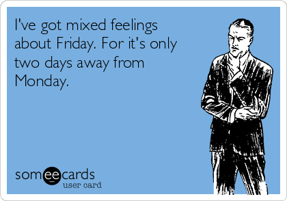 I've got mixed feelings about Friday. For it's only two days away from Monday.