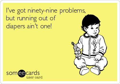 I've got ninety-nine problems, but running out of diapers ain't one!