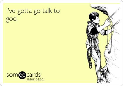 I've gotta go talk to god.