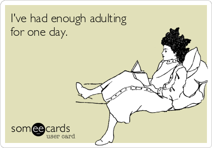 I've had enough adulting for one day.
