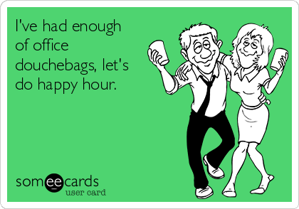 I've had enough of office douchebags, let's do happy hour.