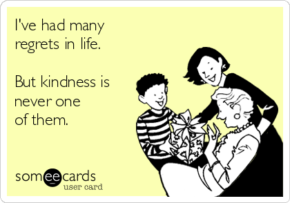 I've had many  regrets in life.   But kindness is never one  of them.