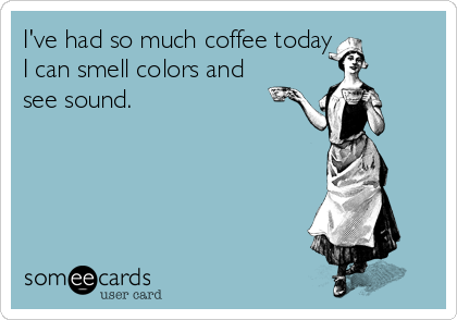 I've had so much coffee today I can smell colors and see sound.