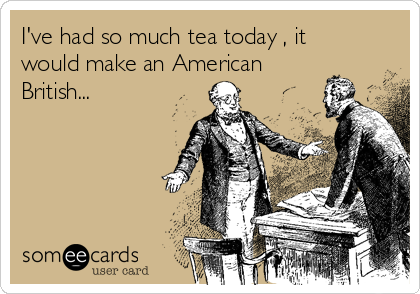 I've had so much tea today , it would make an American British...