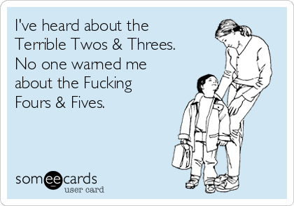 I've heard about the Terrible Twos & Threes. No one warned me about the Fucking Fours & Fives.