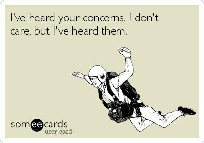 I've heard your concerns. I don't care, but I've heard them.