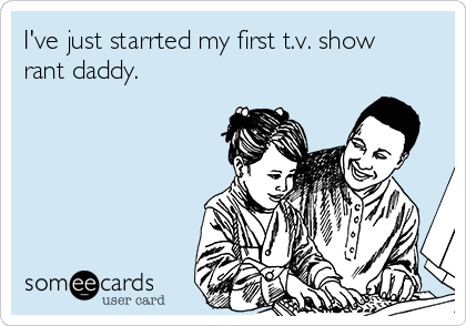 I've just starrted my first t.v. show rant daddy.