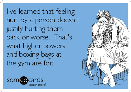 I've learned that feeling hurt by a person doesn't justify hurting them back or worse.  That's what higher powers and boxing bags at the gym are for.