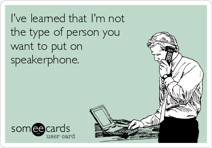 I've learned that I'm not the type of person you want to put on speakerphone.