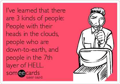 I've learned that there are 3 kinds of people: People with their heads in the clouds, people who are down-to-earth, and people in the 7th layer of HELL.