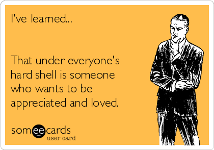 I've learned...    That under everyone's hard shell is someone who wants to be appreciated and loved.