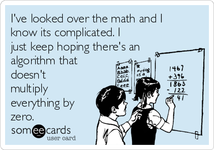 I've looked over the math and I know its complicated. I just keep hoping there's an algorithm that doesn't multiply everything by zero.