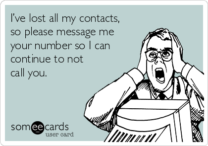 I've lost all my contacts, so please message me your number so I can continue to not call you.